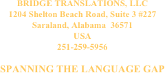 BRIDGE TRANSLATIONS, LLC 1204 Shelton Beach Road, Suite 3 #227 Saraland, Alabama  36571 USA 251-259-5956 